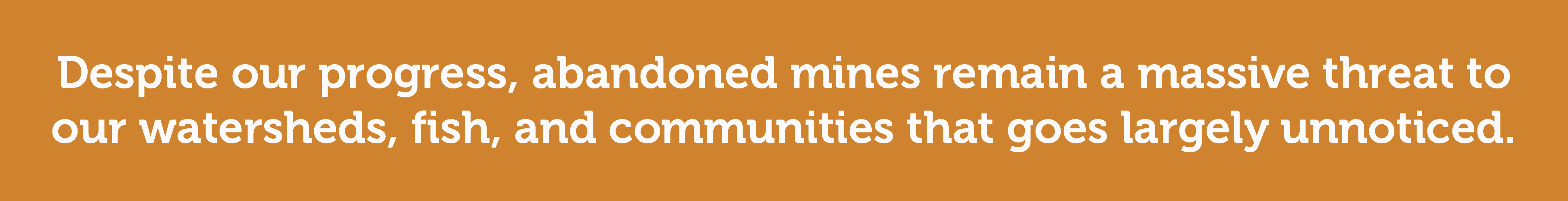 Despite our progress, abandoned mines remain a massive threat.